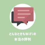 「どんなときもWiFiは遅い」「制限」「圏外」 という評判は本当なの?