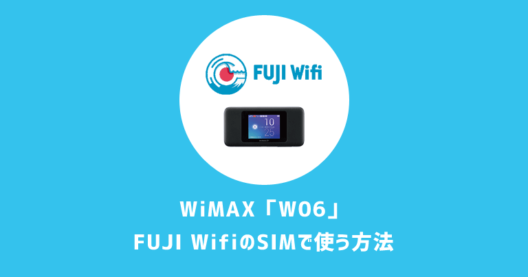 【WiMAX】W06はFUJI WifiのデータSIMで使用可|検証済