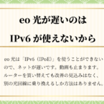 eo光が遅いのはIPv6(IPoE)が使えないから|乗り換えるしか解決しません
