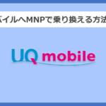 【キャリア別】UQモバイルへMNPで乗り換える方法と手順まとめ