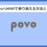 【キャリア別】povoへMNPで乗り換える方法と手順まとめ