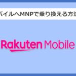 【キャリア別】楽天モバイルへMNPで乗り換える方法と手順まとめ