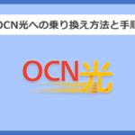 【回線事業者別】OCN光への乗り換え方法と手順まとめ