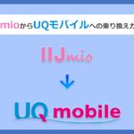 IIJmio(アイアイジェイミオ)からUQモバイルにMNPで乗り換える全手順と注意点を解説